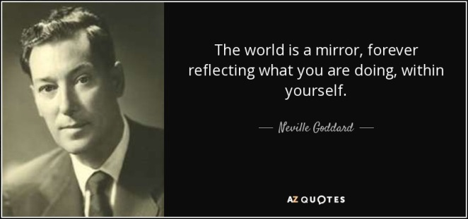 quote-the-world-is-a-mirror-forever-reflecting-what-you-are-doing-within-yourself-neville-goddard-86-46-04.jpg